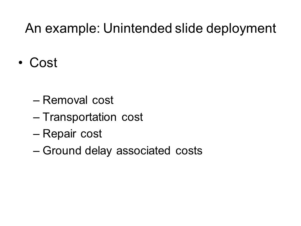 An example: Unintended slide deployment Cost –Removal cost –Transportation cost –Repair cost –Ground delay associated costs
