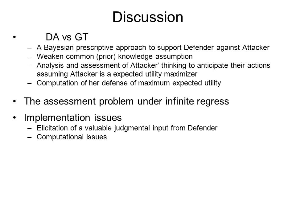 Discussion DA vs GT –A Bayesian prescriptive approach to support Defender against Attacker –Weaken common (prior) knowledge assumption –Analysis and assessment of Attacker' thinking to anticipate their actions assuming Attacker is a expected utility maximizer –Computation of her defense of maximum expected utility The assessment problem under infinite regress Implementation issues –Elicitation of a valuable judgmental input from Defender –Computational issues