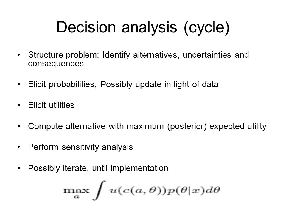 Decision analysis (cycle) Structure problem: Identify alternatives, uncertainties and consequences Elicit probabilities, Possibly update in light of data Elicit utilities Compute alternative with maximum (posterior) expected utility Perform sensitivity analysis Possibly iterate, until implementation