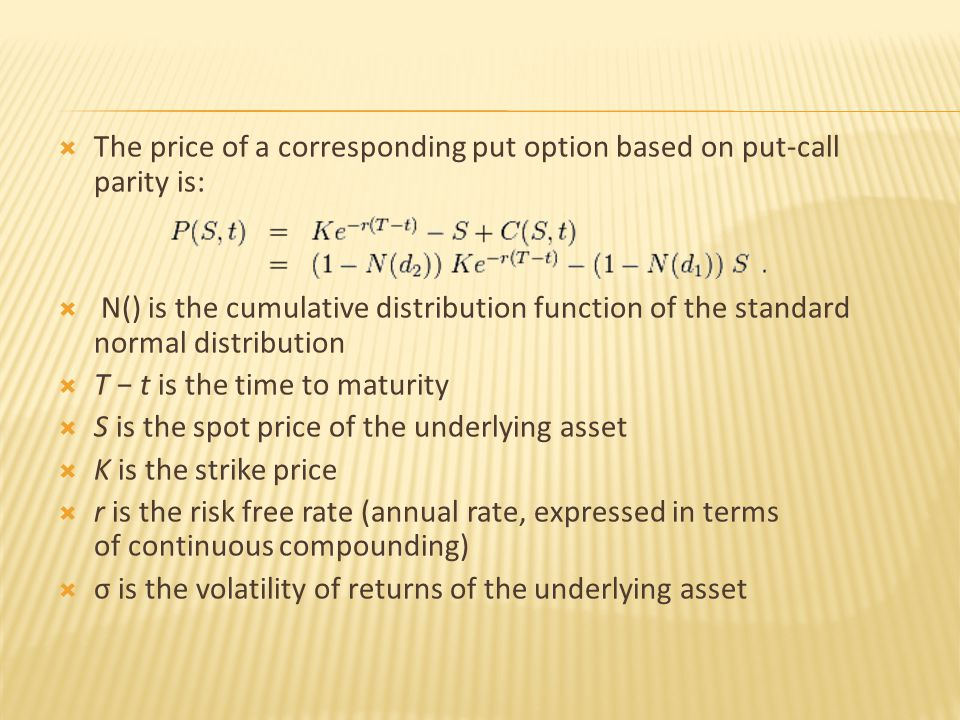  The price of a corresponding put option based on put-call parity is:  N() is the cumulative distribution function of the standard normal distribution  T − t is the time to maturity  S is the spot price of the underlying asset  K is the strike price  r is the risk free rate (annual rate, expressed in terms of continuous compounding)  σ is the volatility of returns of the underlying asset
