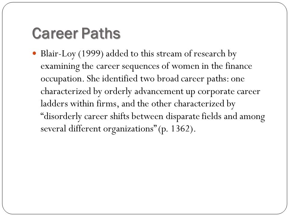 Career Paths Blair-Loy (1999) added to this stream of research by examining the career sequences of women in the finance occupation. She identified tw