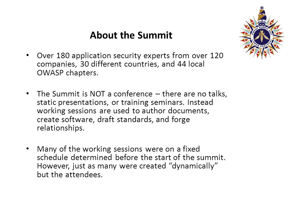 About the Summit Over 180 application security experts from over 120 companies, 30 different countries, and 44 local OWASP chapters.