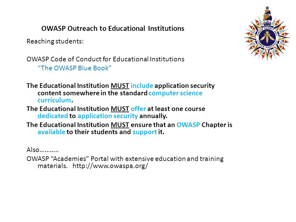 OWASP Outreach to Educational Institutions Reaching students: OWASP Code of Conduct for Educational Institutions The OWASP Blue Book The Educational Institution MUST include application security content somewhere in the standard computer science curriculum.