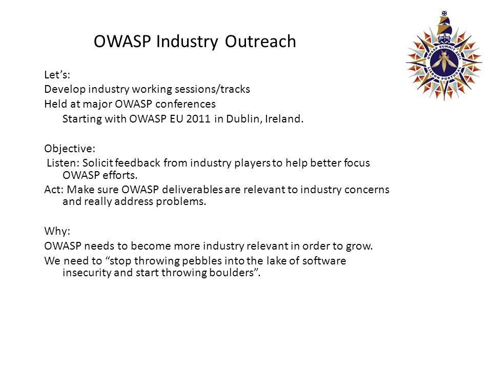 OWASP Industry Outreach Let's: Develop industry working sessions/tracks Held at major OWASP conferences Starting with OWASP EU 2011 in Dublin, Ireland.