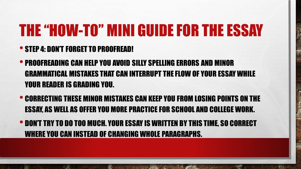 """THE """"HOW-TO"""" MINI GUIDE FOR THE ESSAY STEP 4: DON'T FORGET TO PROOFREAD! PROOFREADING CAN HELP YOU AVOID SILLY SPELLING ERRORS AND MINOR GRAMMATICAL M"""