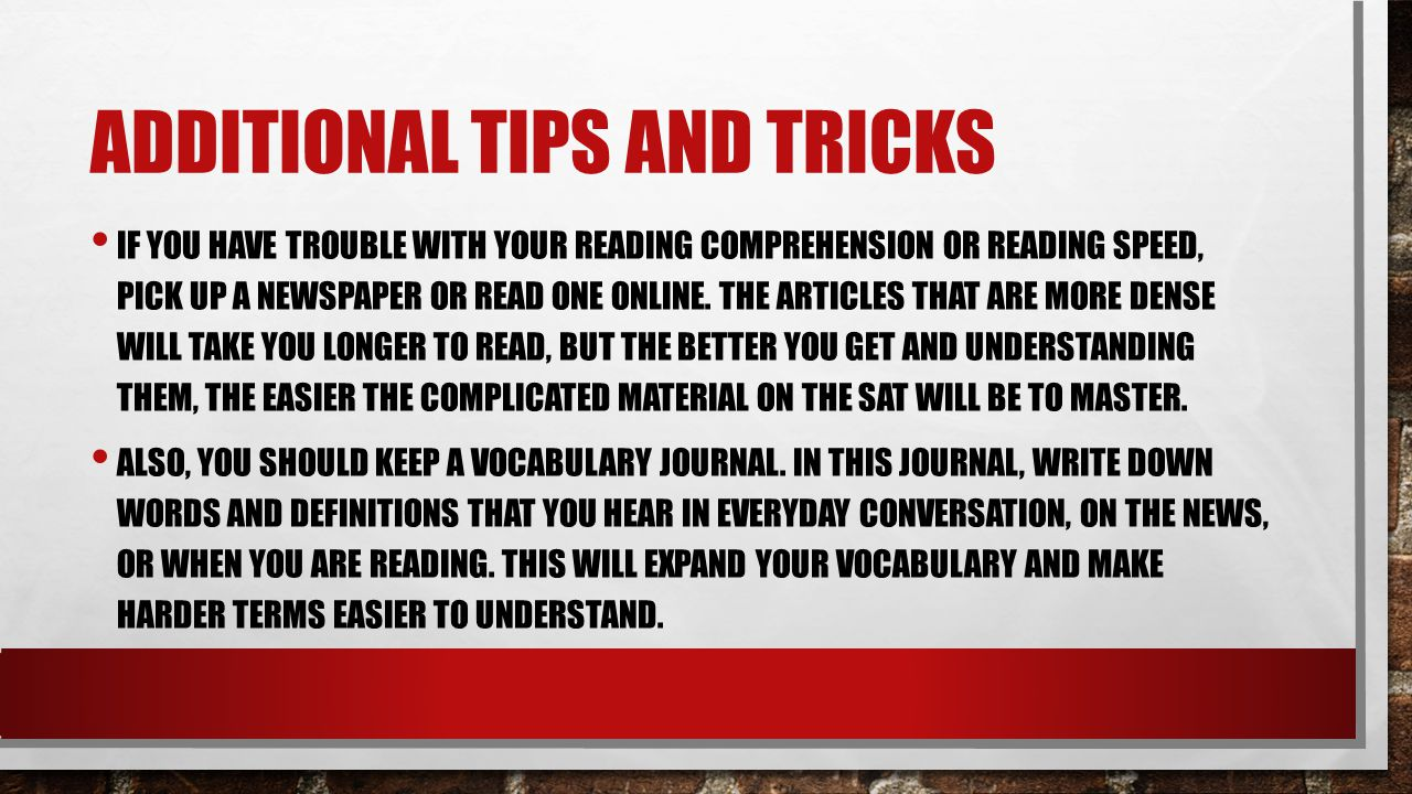 ADDITIONAL TIPS AND TRICKS IF YOU HAVE TROUBLE WITH YOUR READING COMPREHENSION OR READING SPEED, PICK UP A NEWSPAPER OR READ ONE ONLINE.