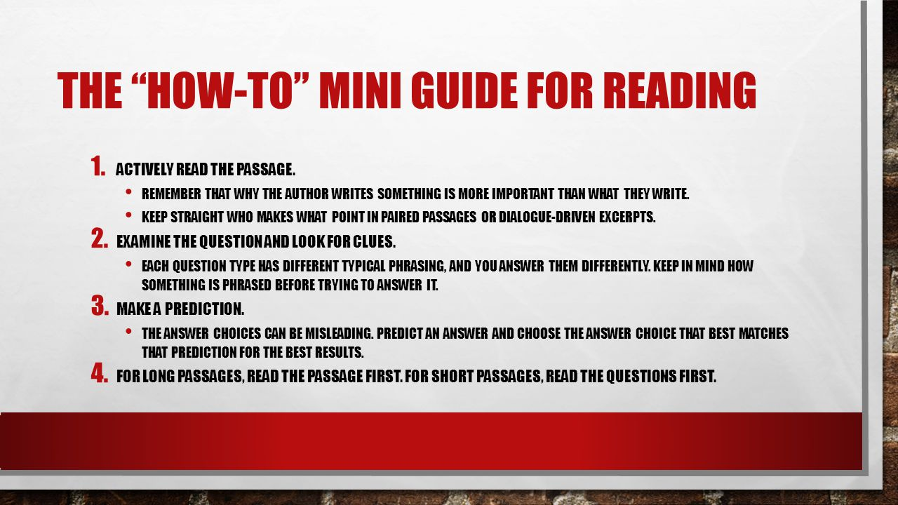 """THE """"HOW-TO"""" MINI GUIDE FOR READING 1. ACTIVELY READ THE PASSAGE. REMEMBER THAT WHY THE AUTHOR WRITES SOMETHING IS MORE IMPORTANT THAN WHAT THEY WRITE"""