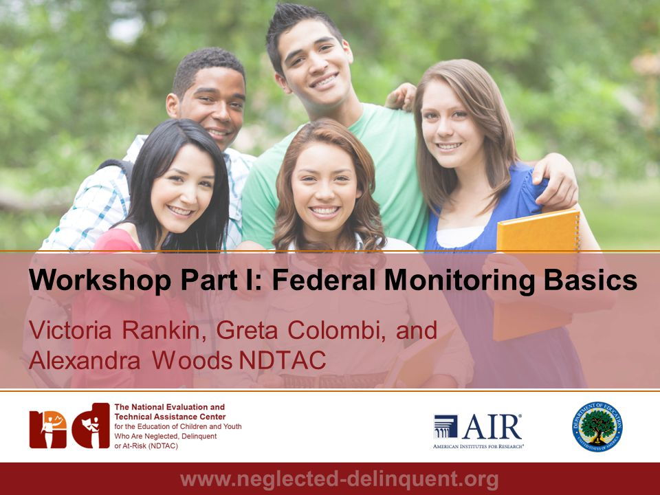 1 Workshop Part I: Federal Monitoring Basics Victoria Rankin, Greta Colombi, and Alexandra Woods NDTAC
