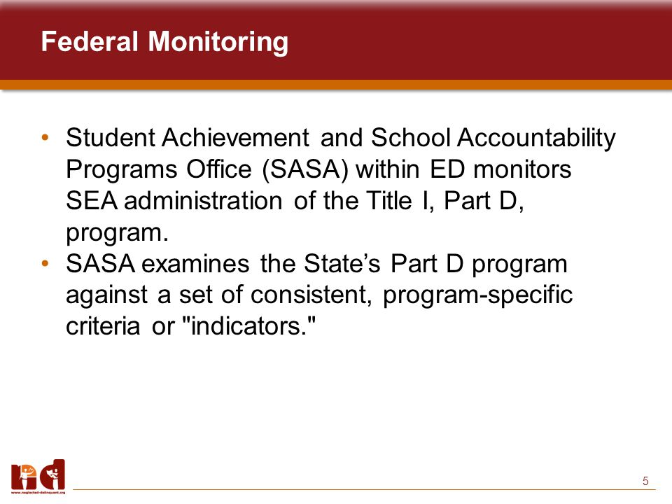 16 Resources To Assist Coordinators SASA monitoring reports (http://www.ed.gov/admins/lead/account/monitoring/index.html)http://www.ed.gov/admins/lead/account/monitoring/index.html NDTAC's Guide to Meeting Compliance Requirements for the Title I, Part D, Program (http://www.neglected- delinquent.org/nd/topics/index2.php?id=6)http://www.neglected- delinquent.org/nd/topics/index2.php?id=6 Federal Monitoring Forms—available under Monitoring Indicators on the ED Web site (http://www2.ed.gov/admins/lead/account/monitoring/index.html)http://www2.ed.gov/admins/lead/account/monitoring/index.html Webinars on NDTAC's Website (http://www.neglected- delinquent.org/nd/events/webinars.php)http://www.neglected- delinquent.org/nd/events/webinars.php Your NDTAC State Liaison