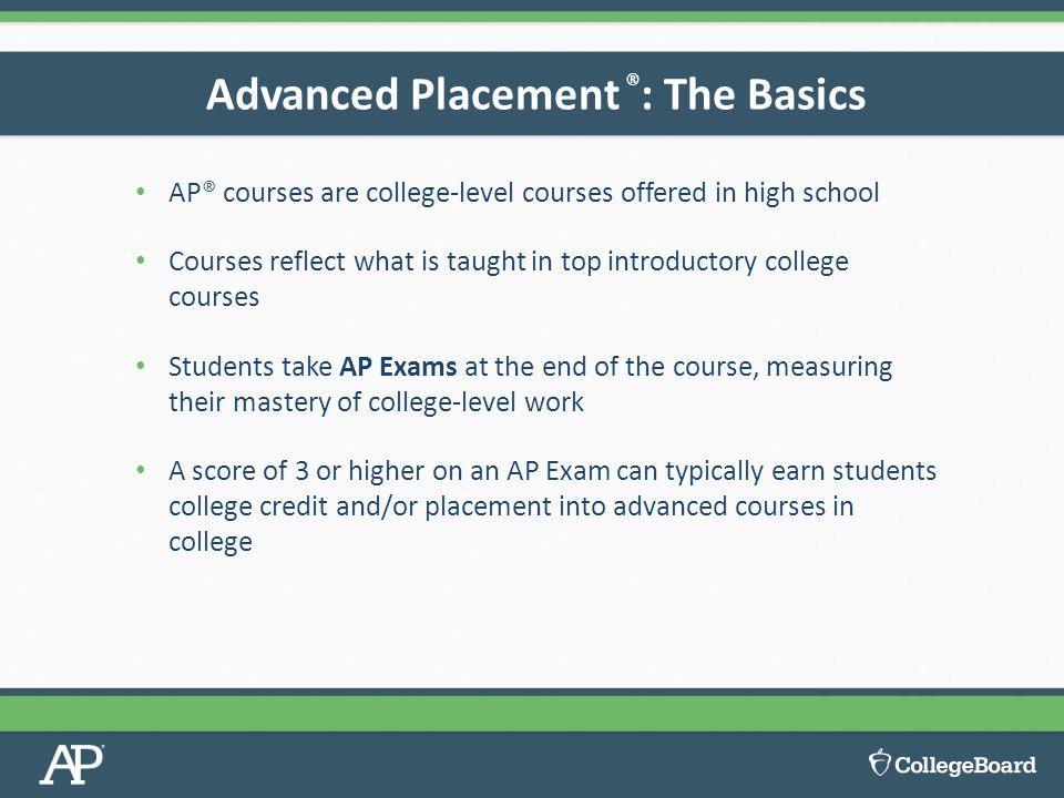 AP® courses are college-level courses offered in high school Courses reflect what is taught in top introductory college courses Students take AP Exams