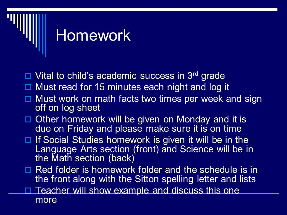 Homework  Vital to child's academic success in 3 rd grade  Must read for 15 minutes each night and log it  Must work on math facts two times per week and sign off on log sheet  Other homework will be given on Monday and it is due on Friday and please make sure it is on time  If Social Studies homework is given it will be in the Language Arts section (front) and Science will be in the Math section (back)  Red folder is homework folder and the schedule is in the front along with the Sitton spelling letter and lists  Teacher will show example and discuss this one more