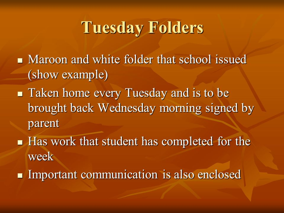Tuesday Folders Maroon and white folder that school issued (show example) Maroon and white folder that school issued (show example) Taken home every Tuesday and is to be brought back Wednesday morning signed by parent Taken home every Tuesday and is to be brought back Wednesday morning signed by parent Has work that student has completed for the week Has work that student has completed for the week Important communication is also enclosed Important communication is also enclosed