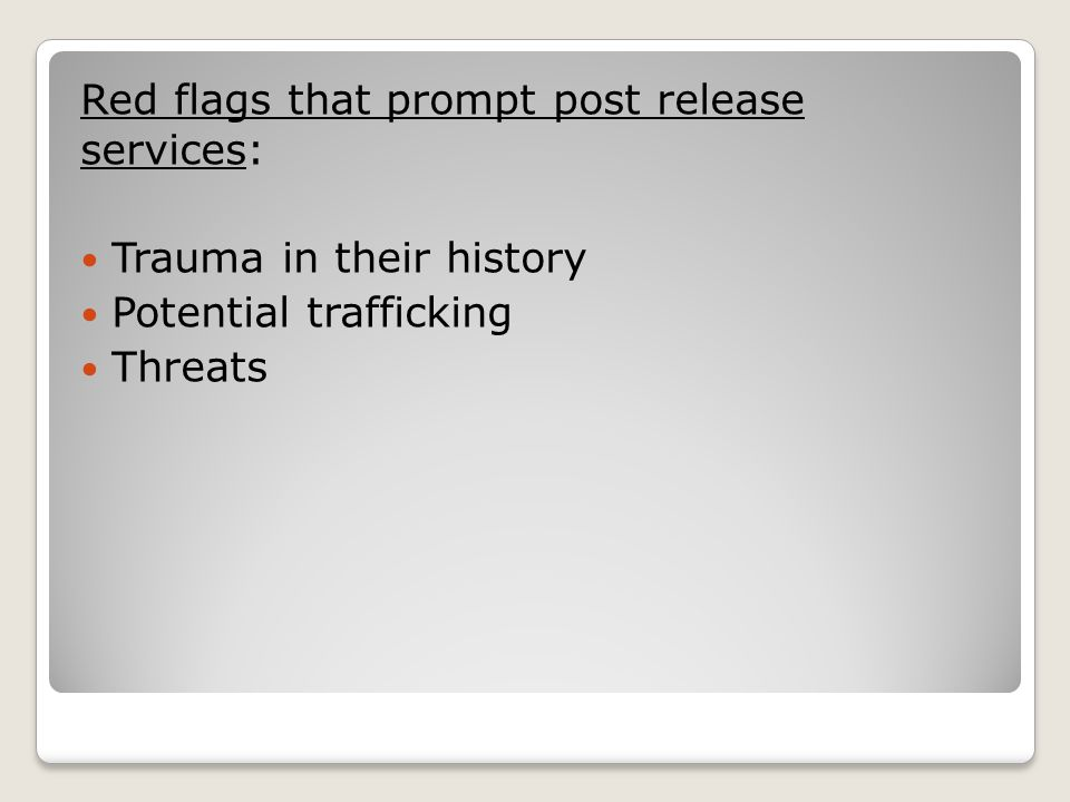 Red flags that prompt post release services: Trauma in their history Potential trafficking Threats