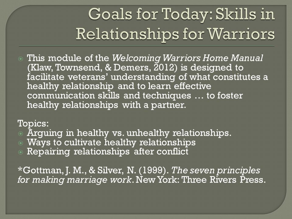 This module of the Welcoming Warriors Home Manual (Klaw, Townsend, & Demers, 2012) is designed to facilitate veterans' understanding of what constitutes a healthy relationship and to learn effective communication skills and techniques … to foster healthy relationships with a partner.