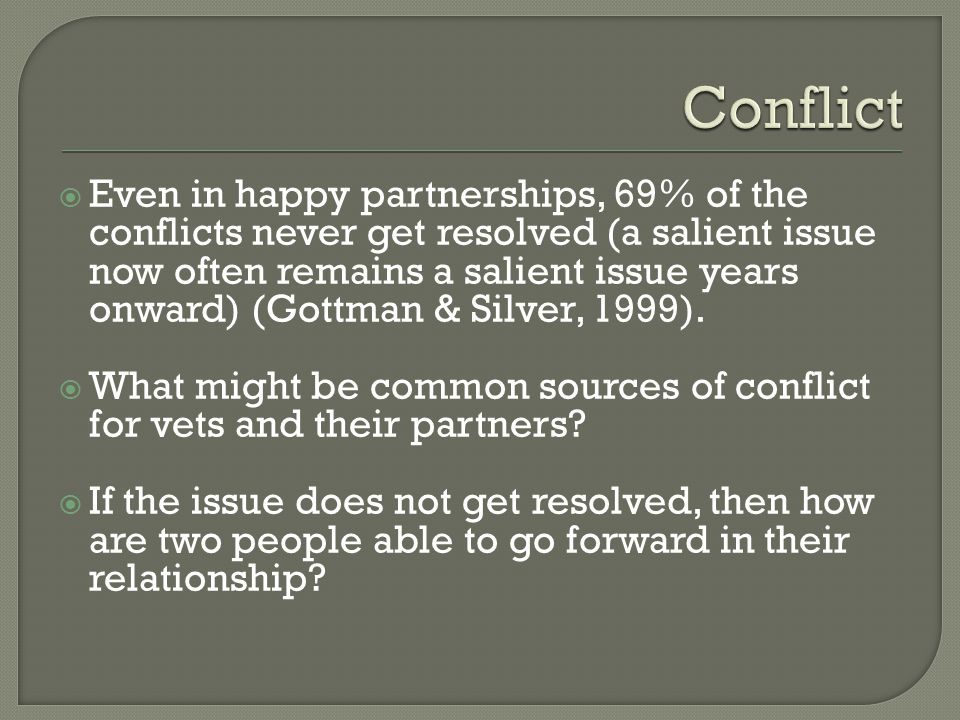  Even in happy partnerships, 69% of the conflicts never get resolved (a salient issue now often remains a salient issue years onward) (Gottman & Silver, 1999).