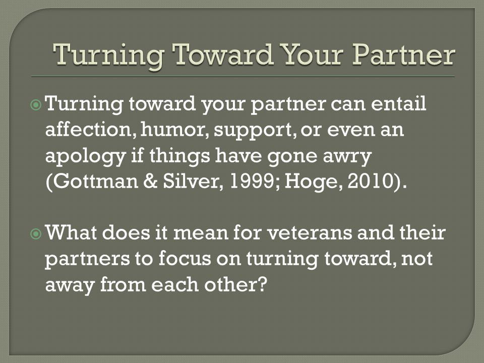  Turning toward your partner can entail affection, humor, support, or even an apology if things have gone awry (Gottman & Silver, 1999; Hoge, 2010).