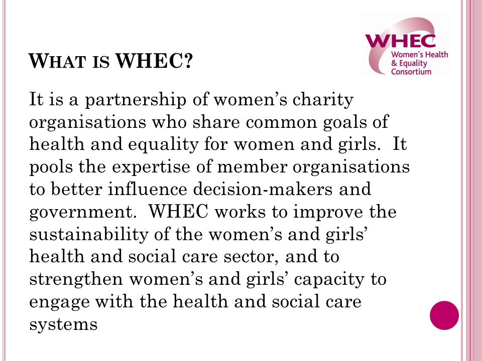 W HAT IS WHEC? It is a partnership of women's charity organisations who share common goals of health and equality for women and girls. It pools the ex