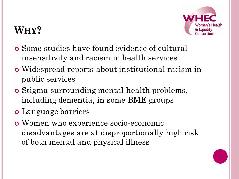 W HY ? Some studies have found evidence of cultural insensitivity and racism in health services Widespread reports about institutional racism in publi
