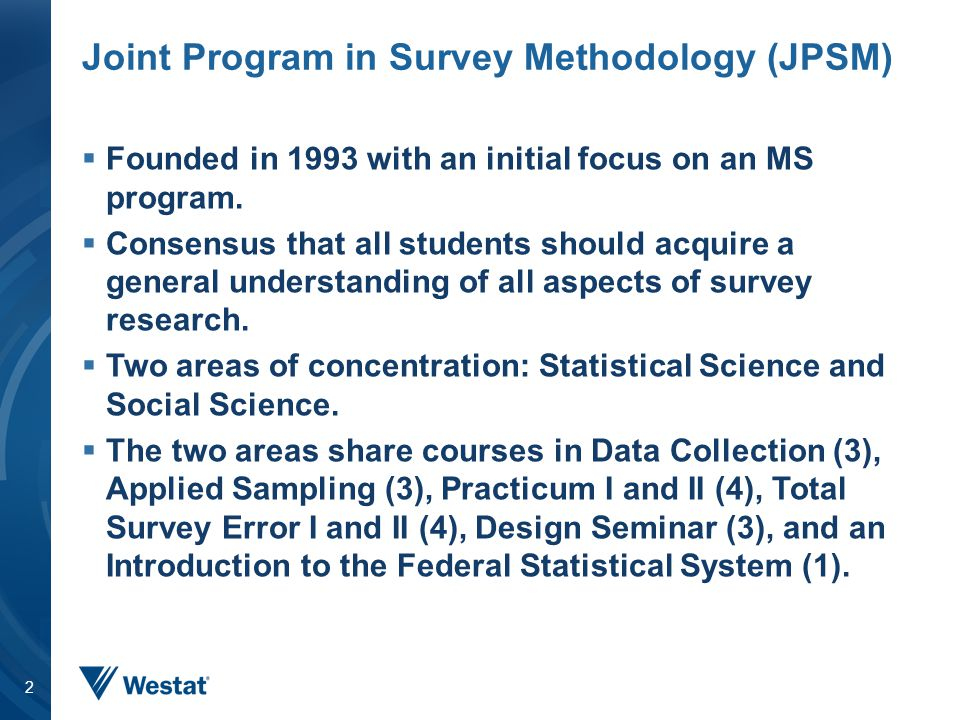 Joint Program in Survey Methodology (JPSM)  Founded in 1993 with an initial focus on an MS program.