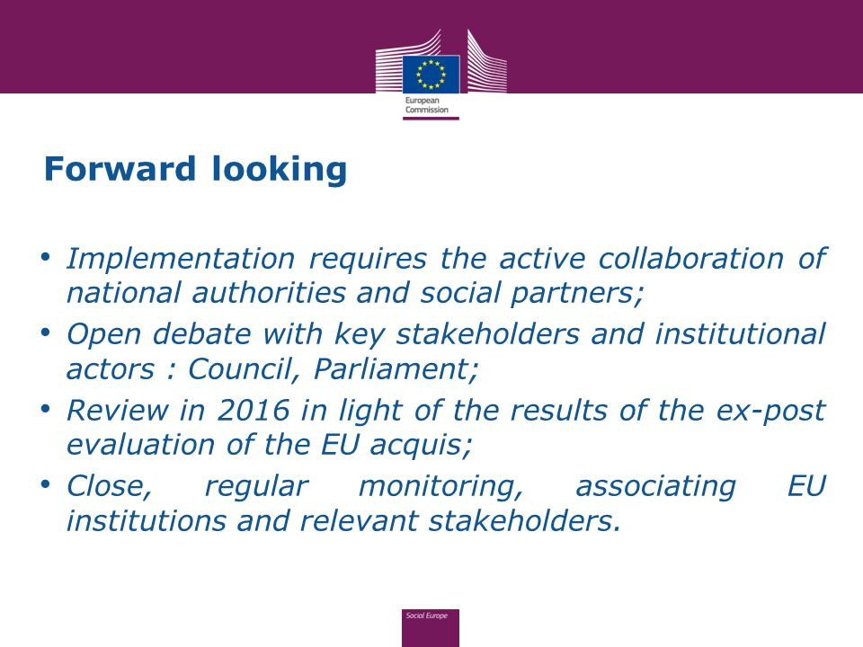 Forward looking Implementation requires the active collaboration of national authorities and social partners; Open debate with key stakeholders and institutional actors : Council, Parliament; Review in 2016 in light of the results of the ex-post evaluation of the EU acquis; Close, regular monitoring, associating EU institutions and relevant stakeholders.