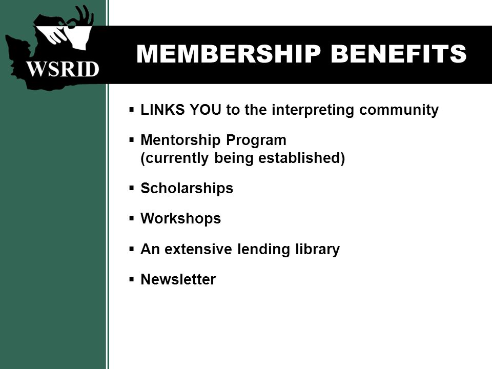MEMBERSHIP BENEFITS  LINKS YOU to the interpreting community  Mentorship Program (currently being established)  Scholarships  Workshops  An extensive lending library  Newsletter