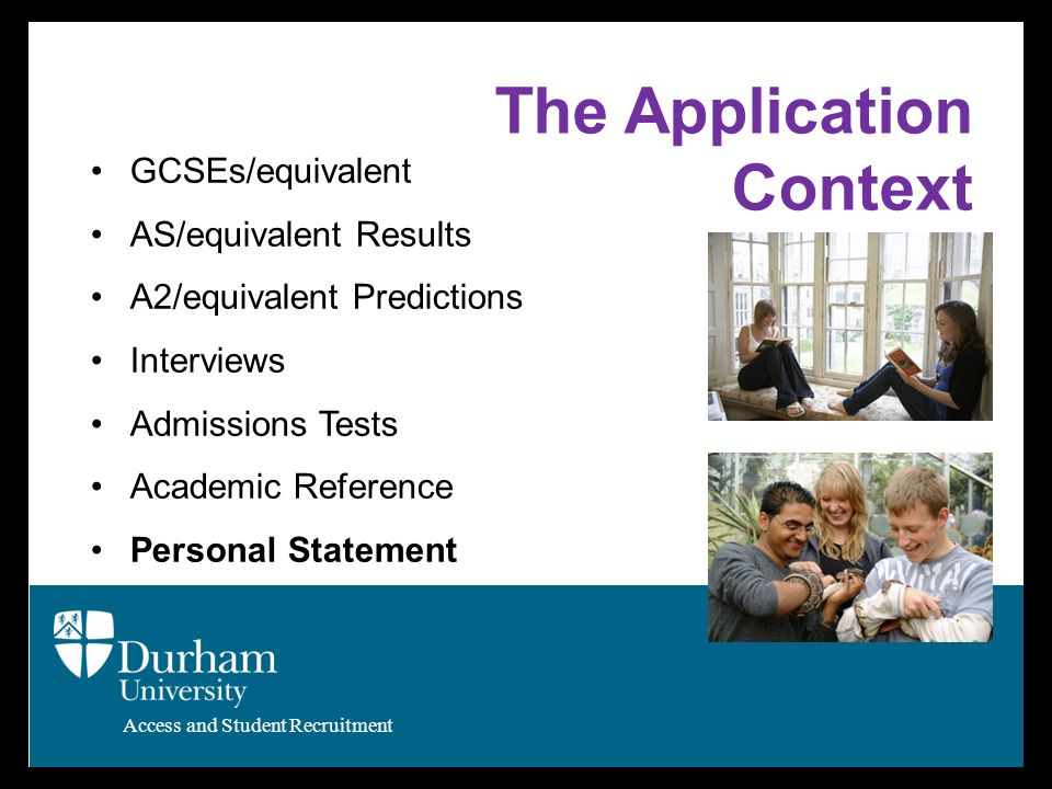 Access and Student Recruitment The Application Context GCSEs/equivalent AS/equivalent Results A2/equivalent Predictions Interviews Admissions Tests Academic Reference Personal Statement