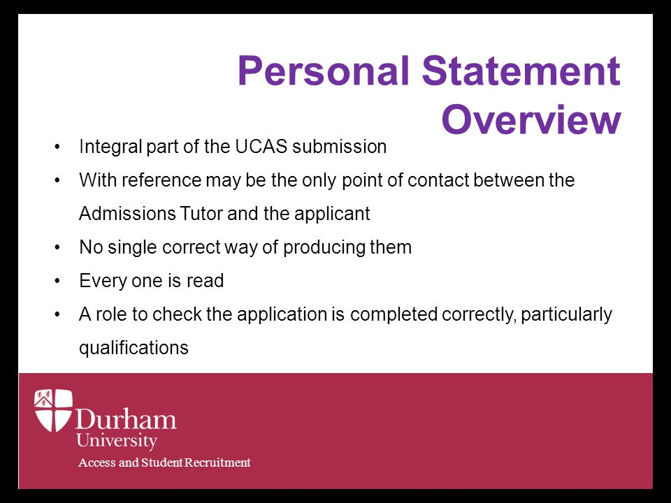 Access and Student Recruitment Personal Statement Overview Integral part of the UCAS submission With reference may be the only point of contact between the Admissions Tutor and the applicant No single correct way of producing them Every one is read A role to check the application is completed correctly, particularly qualifications