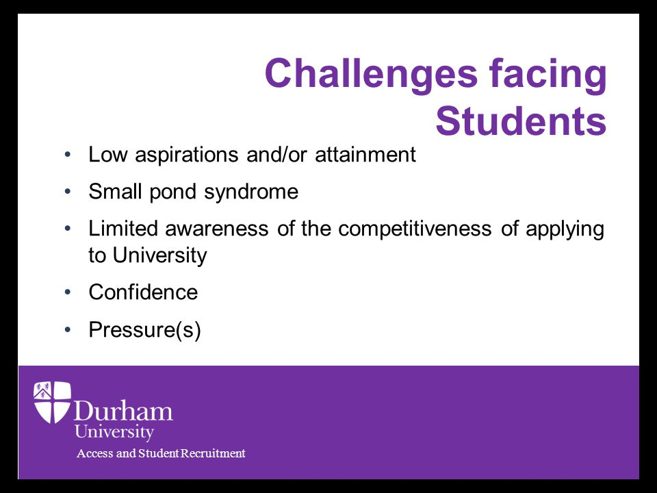 Access and Student Recruitment Challenges facing Students Low aspirations and/or attainment Small pond syndrome Limited awareness of the competitiveness of applying to University Confidence Pressure(s)