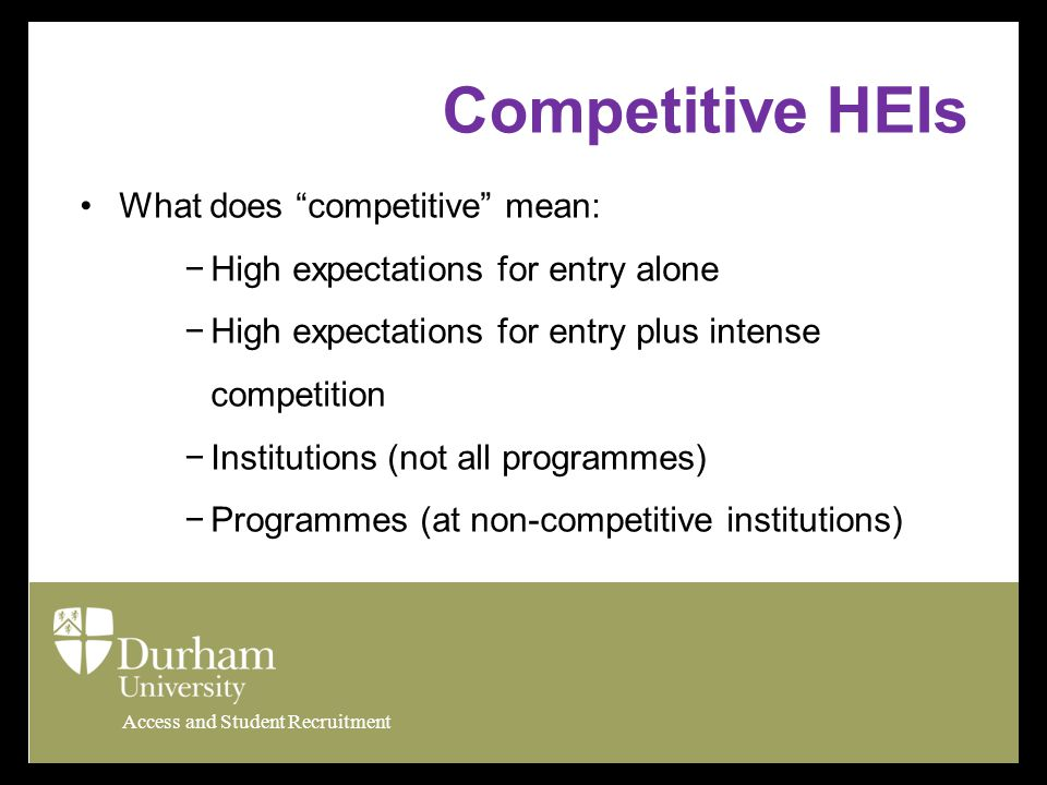 Access and Student Recruitment Competitive HEIs What does competitive mean: −High expectations for entry alone −High expectations for entry plus intense competition −Institutions (not all programmes) −Programmes (at non-competitive institutions)