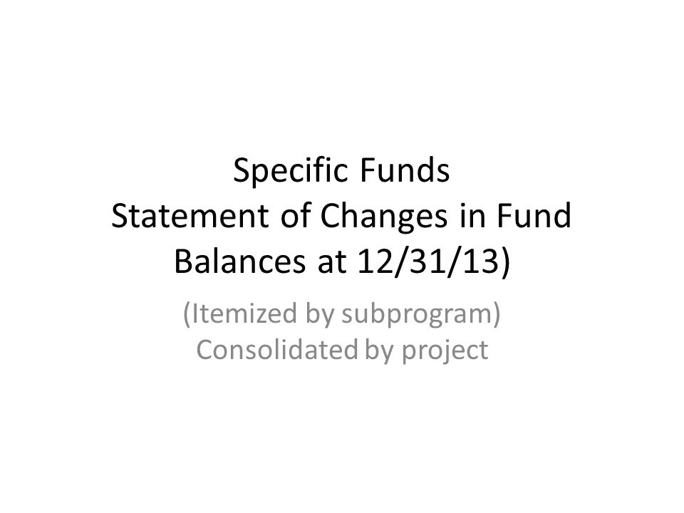 Specific Funds Statement of Changes in Fund Balances at 12/31/13) (Itemized by subprogram) Consolidated by project