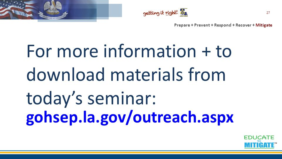 Prepare + Prevent + Respond + Recover + Mitigate For more information + to download materials from today's seminar: 27 gohsep.la.gov/outreach.aspx