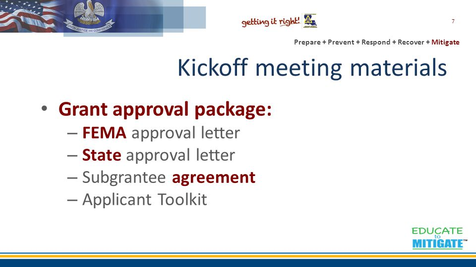 Kickoff meeting materials Grant approval package: – FEMA approval letter – State approval letter – Subgrantee agreement – Applicant Toolkit 7