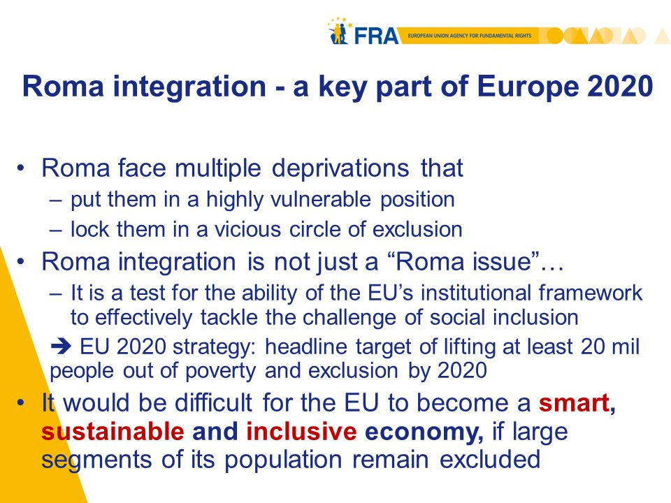 Roma integration - a key part of Europe 2020 Roma face multiple deprivations that –put them in a highly vulnerable position –lock them in a vicious circle of exclusion Roma integration is not just a Roma issue … –It is a test for the ability of the EU's institutional framework to effectively tackle the challenge of social inclusion  EU 2020 strategy: headline target of lifting at least 20 mil people out of poverty and exclusion by 2020 It would be difficult for the EU to become a smart, sustainable and inclusive economy, if large segments of its population remain excluded 3