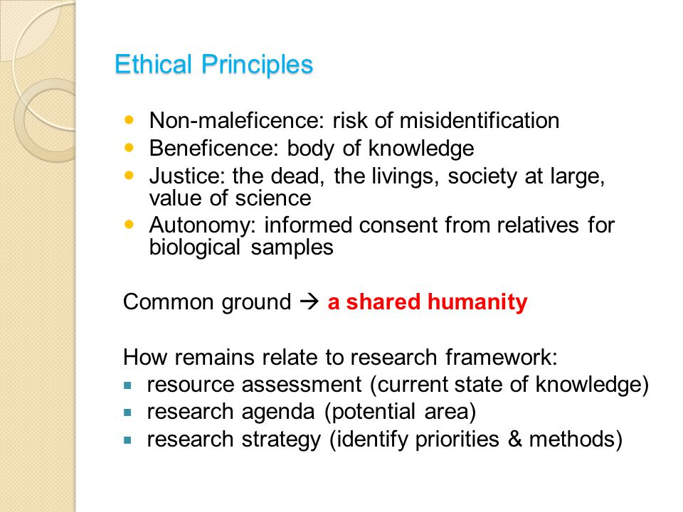 Ethical Principles Non-maleficence: risk of misidentification Beneficence: body of knowledge Justice: the dead, the livings, society at large, value of science Autonomy: informed consent from relatives for biological samples Common ground  a shared humanity How remains relate to research framework:  resource assessment (current state of knowledge)  research agenda (potential area)  research strategy (identify priorities & methods)