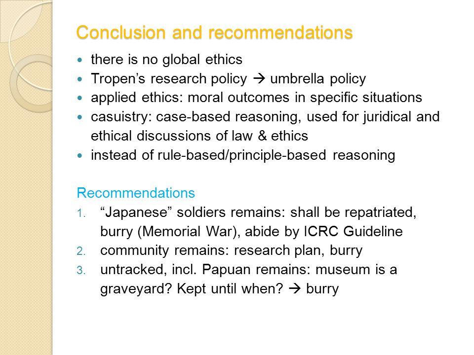 Conclusion and recommendations there is no global ethics Tropen's research policy  umbrella policy applied ethics: moral outcomes in specific situations casuistry: case-based reasoning, used for juridical and ethical discussions of law & ethics instead of rule-based/principle-based reasoning Recommendations 1.