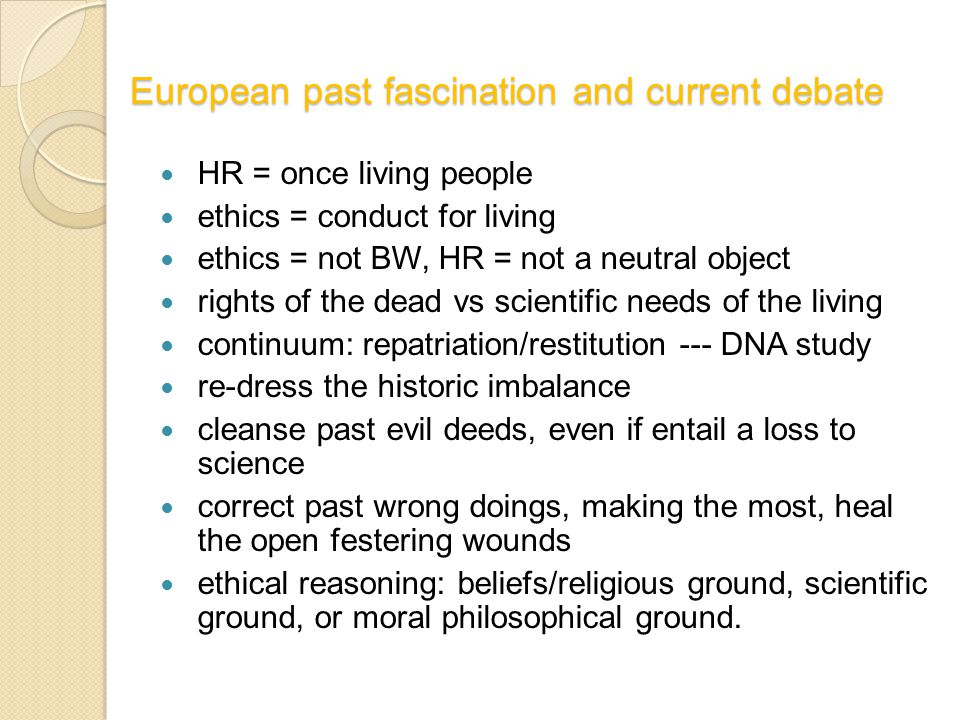 European past fascination and current debate HR = once living people ethics = conduct for living ethics = not BW, HR = not a neutral object rights of the dead vs scientific needs of the living continuum: repatriation/restitution --- DNA study re-dress the historic imbalance cleanse past evil deeds, even if entail a loss to science correct past wrong doings, making the most, heal the open festering wounds ethical reasoning: beliefs/religious ground, scientific ground, or moral philosophical ground.