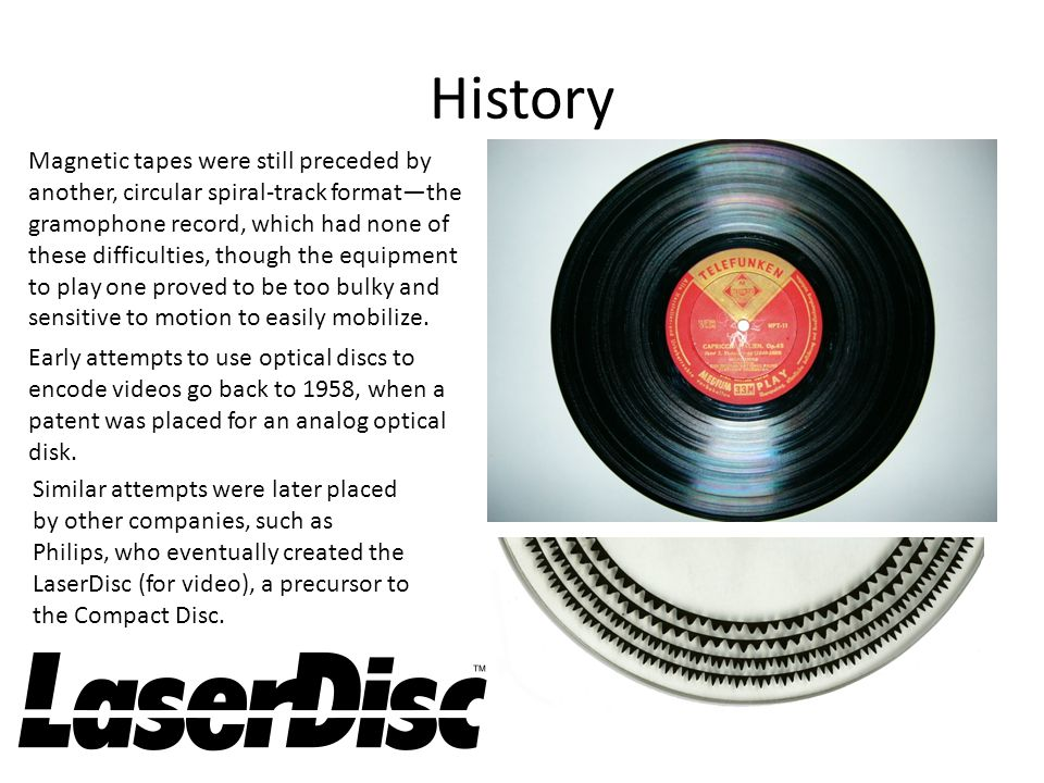 History Magnetic tapes were still preceded by another, circular spiral-track format—the gramophone record, which had none of these difficulties, though the equipment to play one proved to be too bulky and sensitive to motion to easily mobilize.