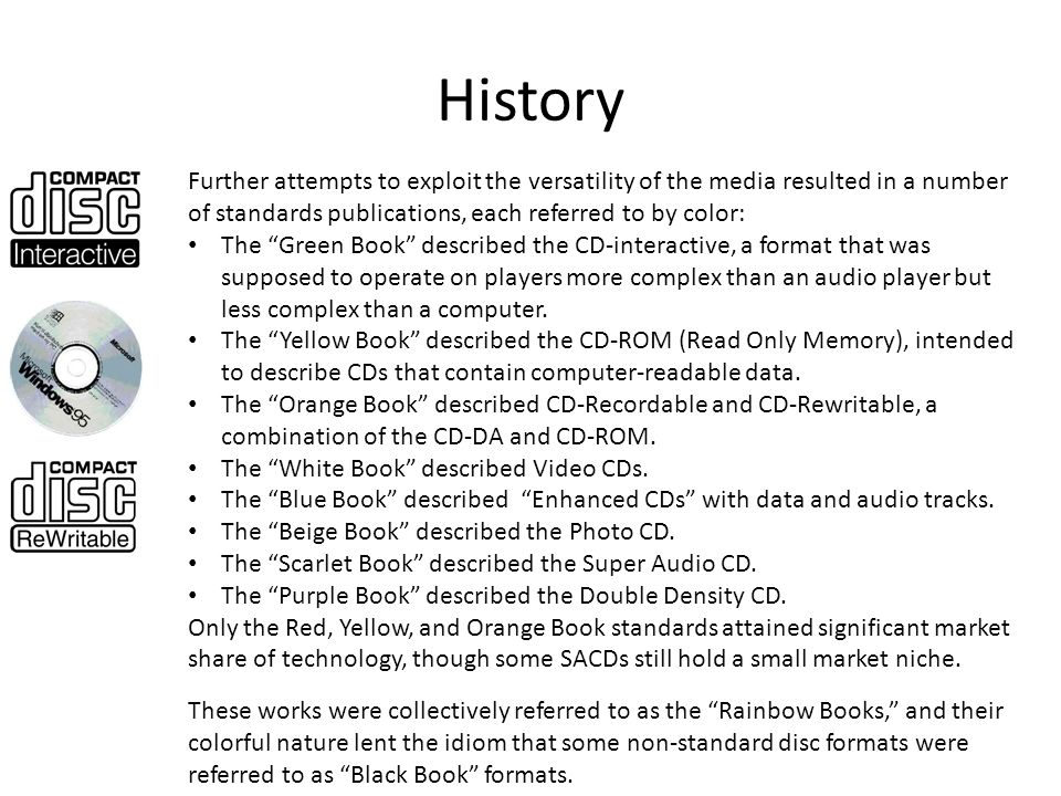 History Further attempts to exploit the versatility of the media resulted in a number of standards publications, each referred to by color: The Green Book described the CD-interactive, a format that was supposed to operate on players more complex than an audio player but less complex than a computer.