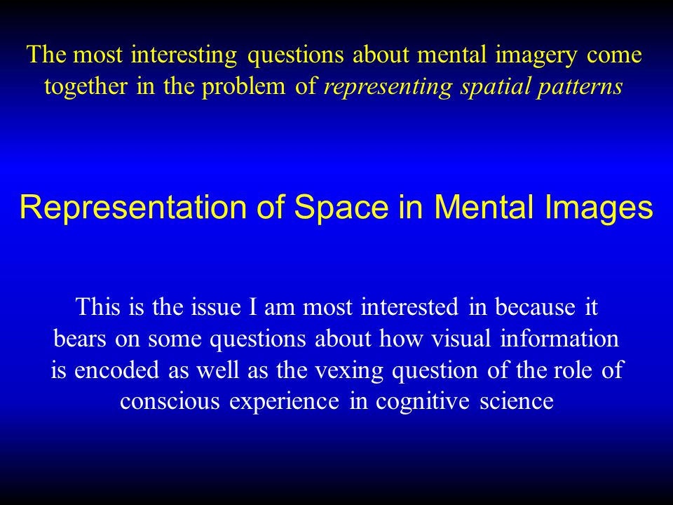 Representation of Space in Mental Images This is the issue I am most interested in because it bears on some questions about how visual information is encoded as well as the vexing question of the role of conscious experience in cognitive science The most interesting questions about mental imagery come together in the problem of representing spatial patterns