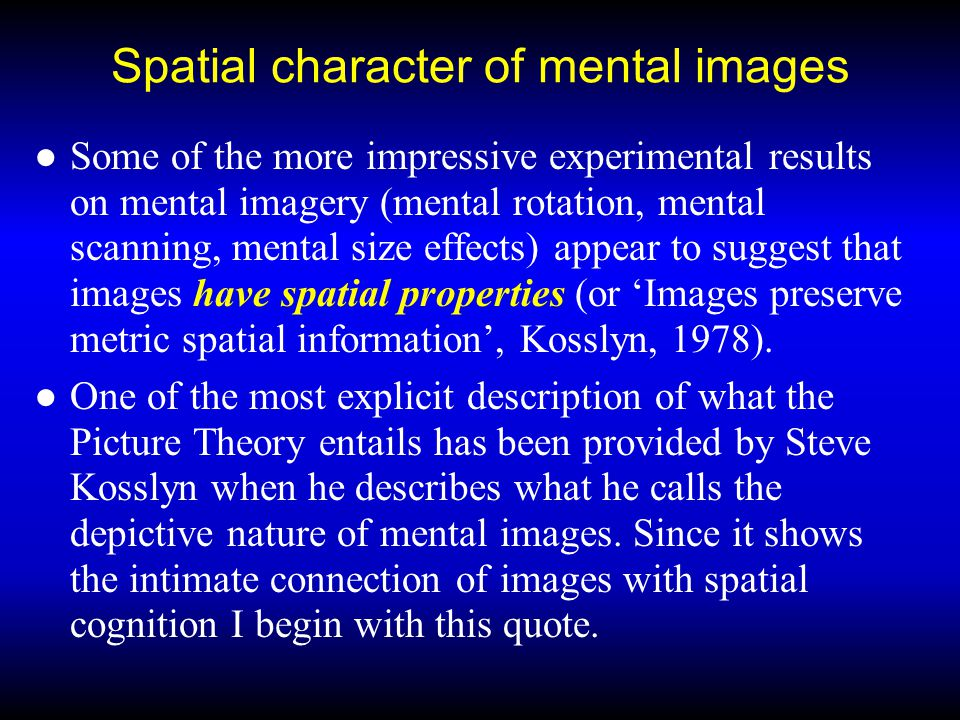 Spatial character of mental images ●Some of the more impressive experimental results on mental imagery (mental rotation, mental scanning, mental size effects) appear to suggest that images have spatial properties (or 'Images preserve metric spatial information', Kosslyn, 1978).