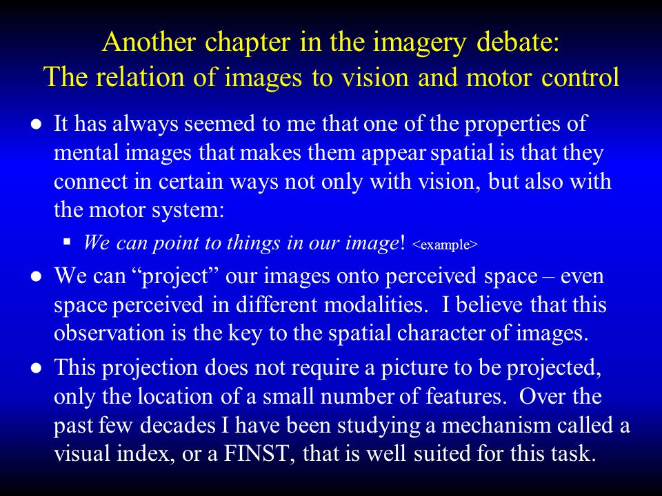 Another chapter in the imagery debate: The relation of images to vision and motor control ●It has always seemed to me that one of the properties of mental images that makes them appear spatial is that they connect in certain ways not only with vision, but also with the motor system:  We can point to things in our image.