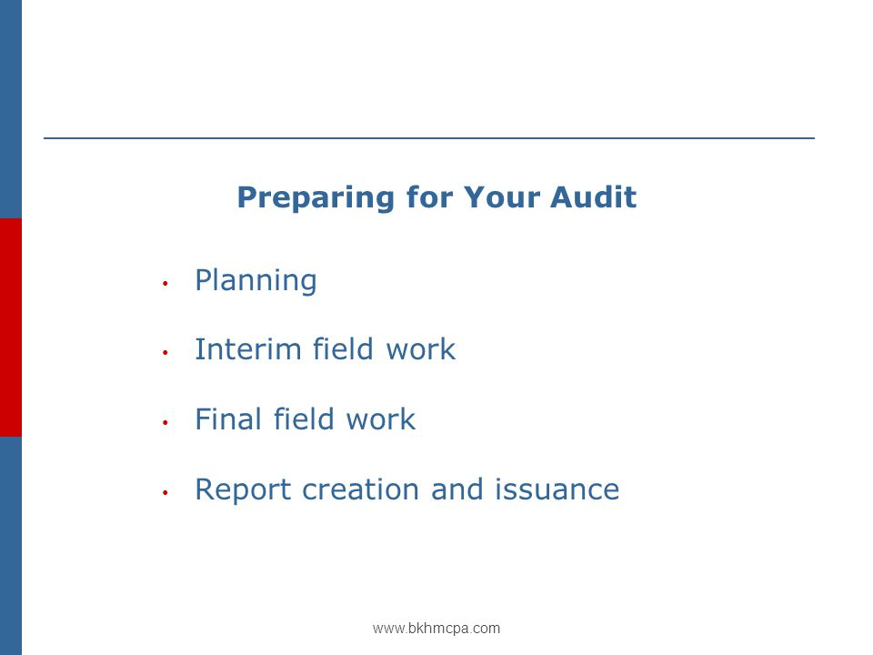 www.bkhmcpa.com Preparing for Your Audit Planning Interim field work Final field work Report creation and issuance