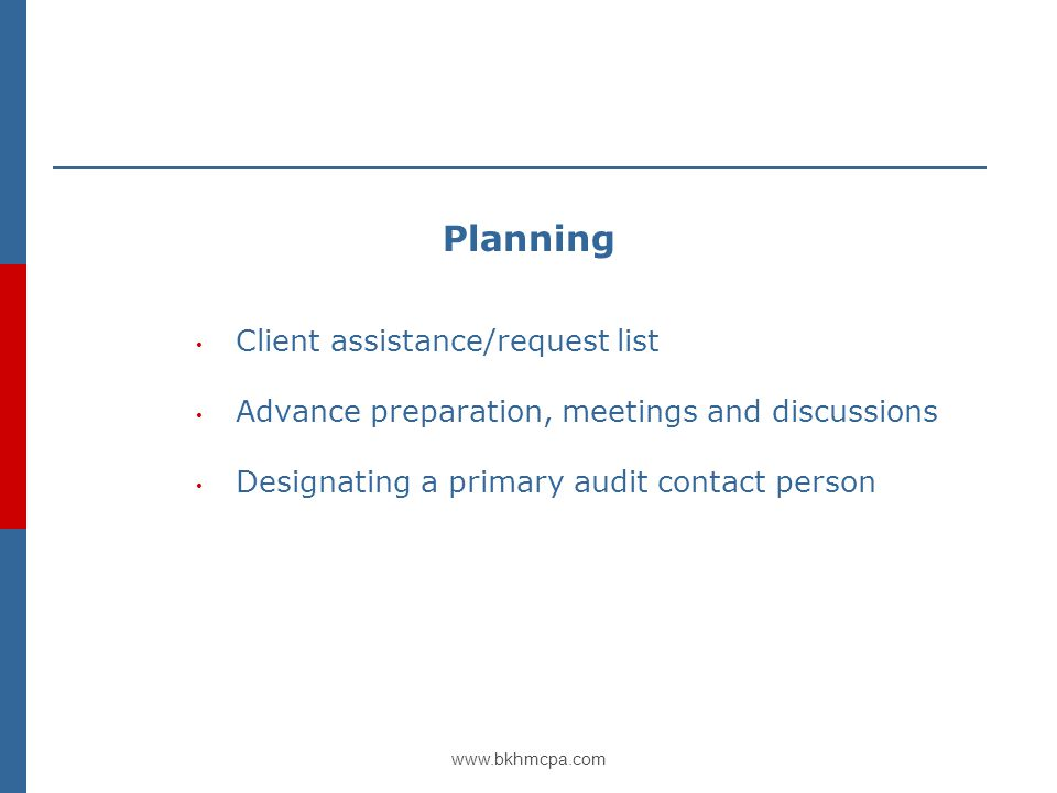 www.bkhmcpa.com Planning Client assistance/request list Advance preparation, meetings and discussions Designating a primary audit contact person