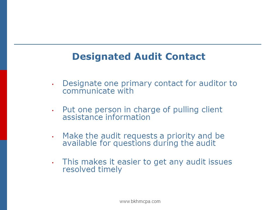 www.bkhmcpa.com Designated Audit Contact Designate one primary contact for auditor to communicate with Put one person in charge of pulling client assistance information Make the audit requests a priority and be available for questions during the audit This makes it easier to get any audit issues resolved timely
