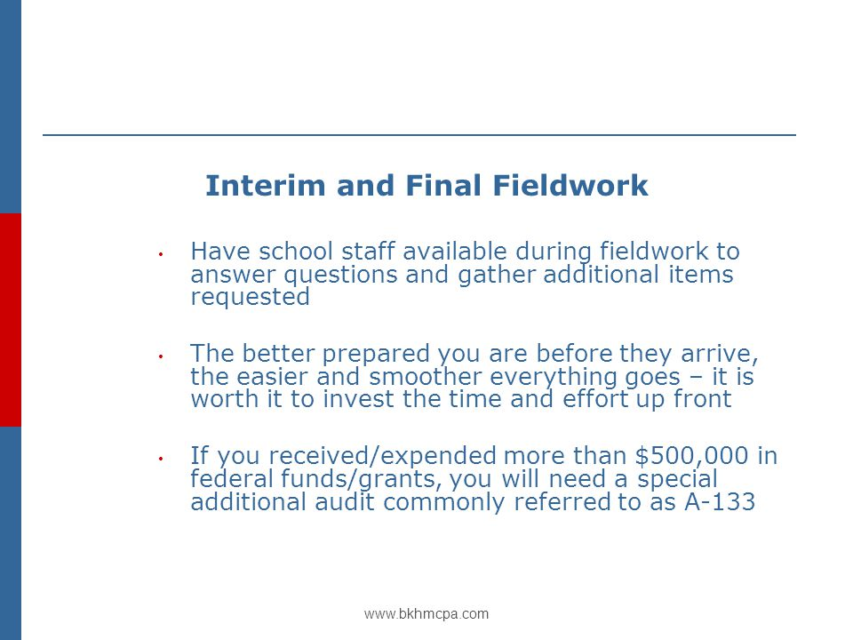 www.bkhmcpa.com Interim and Final Fieldwork Have school staff available during fieldwork to answer questions and gather additional items requested The better prepared you are before they arrive, the easier and smoother everything goes – it is worth it to invest the time and effort up front If you received/expended more than $500,000 in federal funds/grants, you will need a special additional audit commonly referred to as A-133