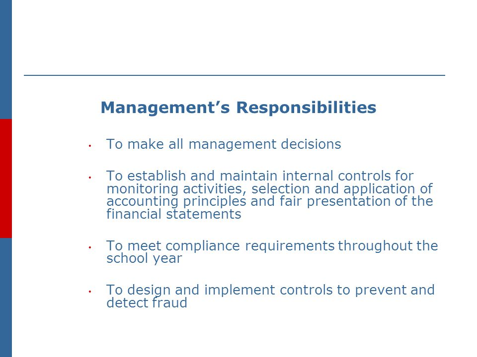 Management's Responsibilities To make all management decisions To establish and maintain internal controls for monitoring activities, selection and application of accounting principles and fair presentation of the financial statements To meet compliance requirements throughout the school year To design and implement controls to prevent and detect fraud