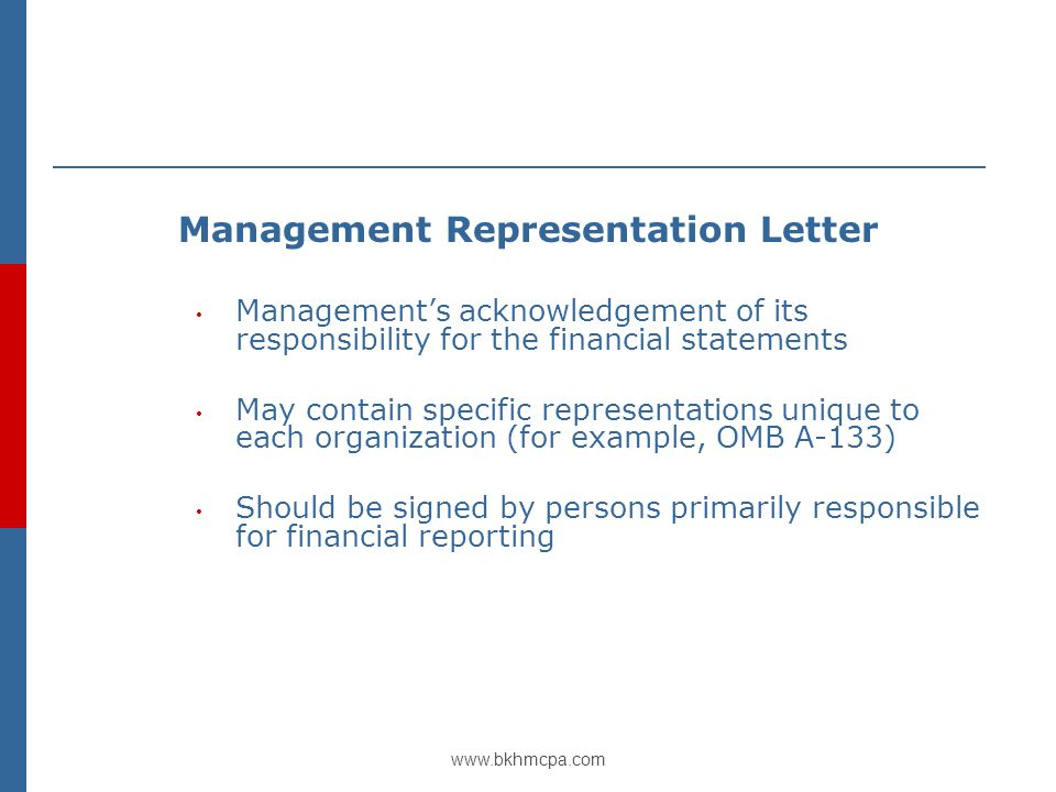 www.bkhmcpa.com Management Representation Letter Management's acknowledgement of its responsibility for the financial statements May contain specific representations unique to each organization (for example, OMB A-133) Should be signed by persons primarily responsible for financial reporting