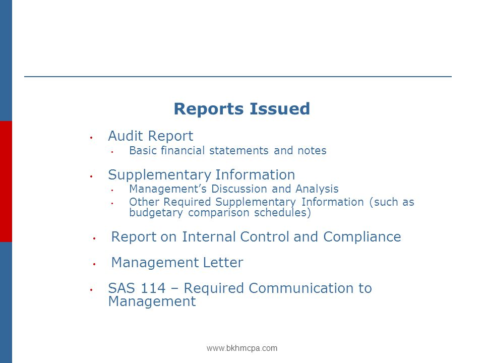 www.bkhmcpa.com Reports Issued Audit Report Basic financial statements and notes Supplementary Information Management's Discussion and Analysis Other Required Supplementary Information (such as budgetary comparison schedules) Report on Internal Control and Compliance Management Letter SAS 114 – Required Communication to Management