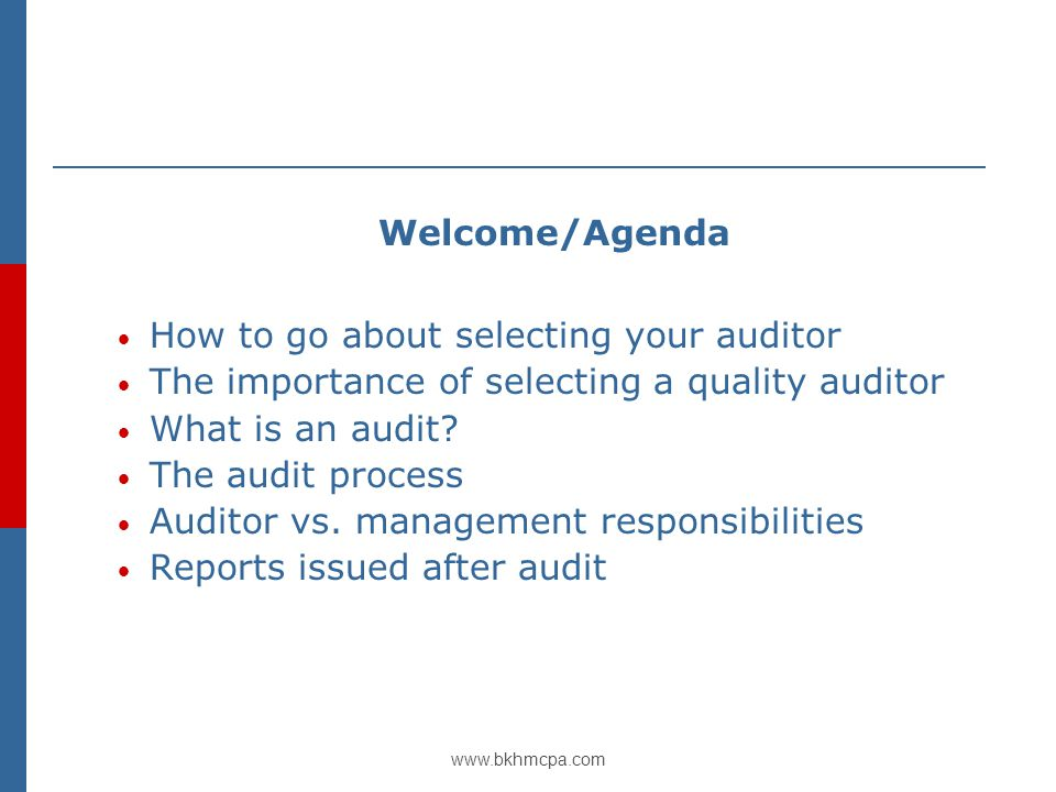 www.bkhmcpa.com Welcome/Agenda How to go about selecting your auditor The importance of selecting a quality auditor What is an audit.