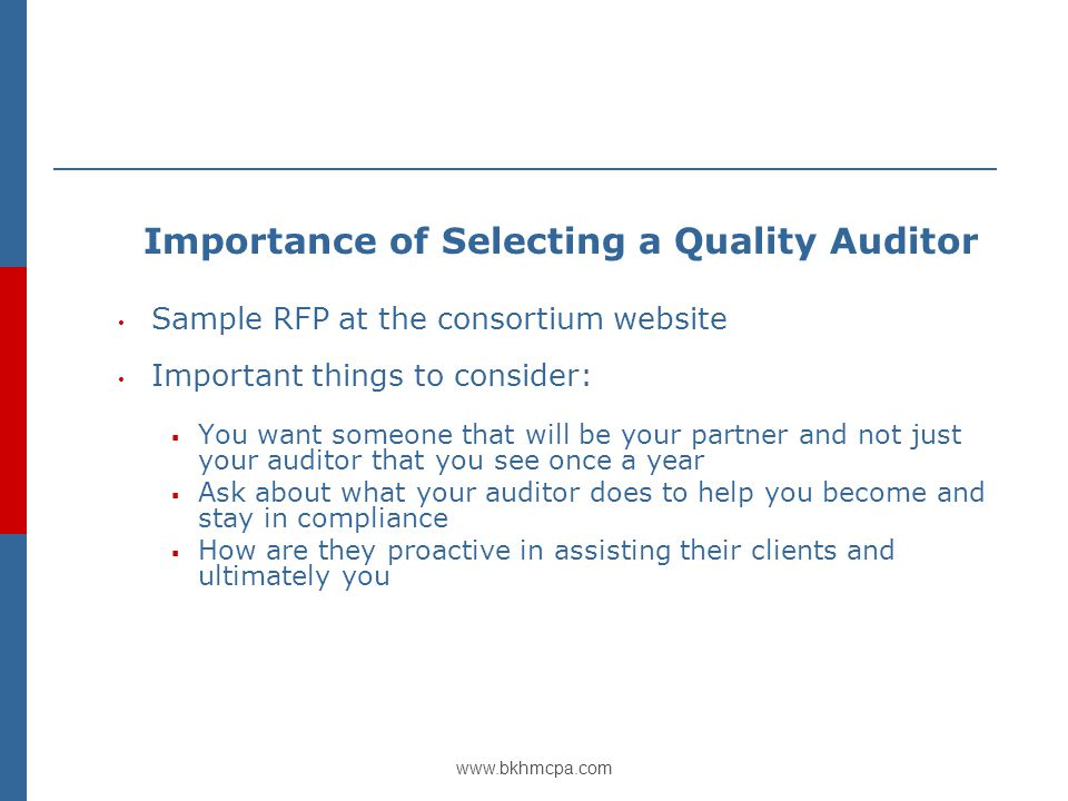 www.bkhmcpa.com Importance of Selecting a Quality Auditor Sample RFP at the consortium website Important things to consider:  You want someone that will be your partner and not just your auditor that you see once a year  Ask about what your auditor does to help you become and stay in compliance  How are they proactive in assisting their clients and ultimately you